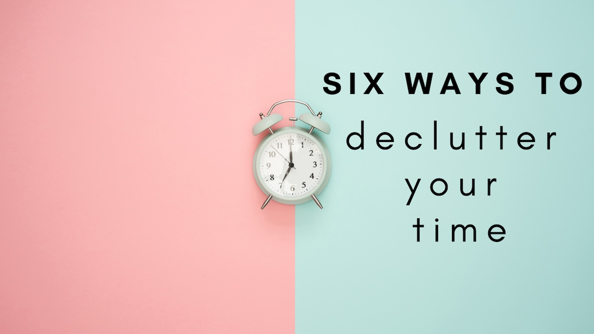 Title of blog: six ways to declutter your time.